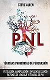 Técnicas prohibidas de Persuasión, manipulación e influencia usando patrones de lenguaje y técnicas de PNL (2a Edición): Cómo persuadir,...